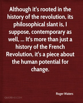 Roger Waters  - Although it's rooted in the history of the revolution, its philosophical slant is, I suppose, contemporary as well, ... It's more than just a history of the French Revolution, it's a piece about the human potential for change.