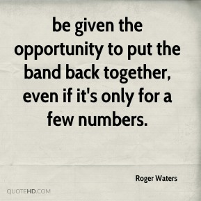 be given the opportunity to put the band back together, even if it's only for a few numbers.