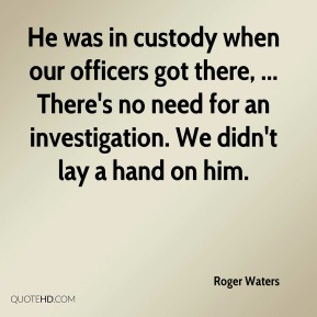 He was in custody when our officers got there, ... There's no need for an investigation. We didn't lay a hand on him.