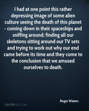 Roger Waters  - I had at one point this rather depressing image of some alien culture seeing the death of this planet - coming down in their spaceships and sniffing around; finding all our skeletons sitting around our TV sets and trying to work out why our end came before its time and they come to the conclusion that we amused ourselves to death.