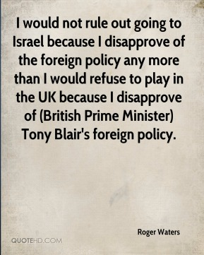 I would not rule out going to Israel because I disapprove of the foreign policy any more than I would refuse to play in the UK because I disapprove of (British Prime Minister) Tony Blair's foreign policy.