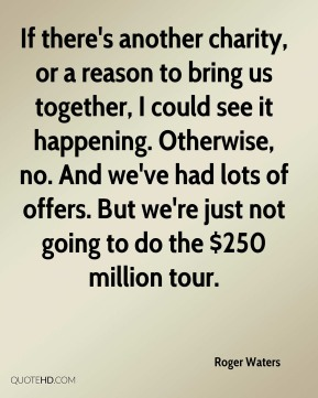 If there's another charity, or a reason to bring us together, I could see it happening. Otherwise, no. And we've had lots of offers. But we're just not going to do the $250 million tour.