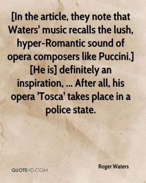 [In the article, they note that Waters' music recalls the lush, hyper-Romantic sound of opera composers like Puccini.] [He is] definitely an inspiration, ... After all, his opera 'Tosca' takes place in a police state.