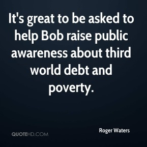 Roger Waters  - It's great to be asked to help Bob raise public awareness about third world debt and poverty.