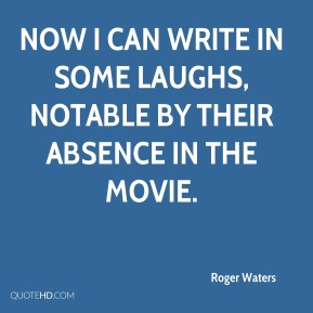 Roger Waters  - Now I can write in some laughs, notable by their absence in the movie.