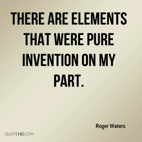 Roger Waters  - There are elements that were pure invention on my part.