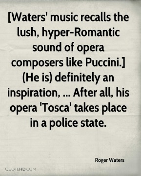 [Waters' music recalls the lush, hyper-Romantic sound of opera composers like Puccini.] (He is) definitely an inspiration, ... After all, his opera 'Tosca' takes place in a police state.