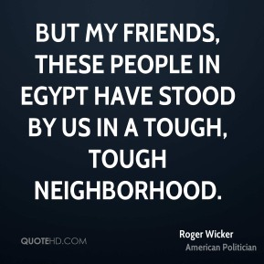 Roger Wicker - But my friends, these people in Egypt have stood by us in a tough, tough neighborhood.