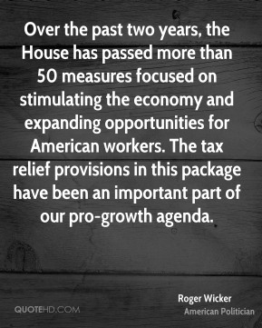 Roger Wicker - Over the past two years, the House has passed more than 50 measures focused on stimulating the economy and expanding opportunities for American workers. The tax relief provisions in this package have been an important part of our pro-growth agenda.