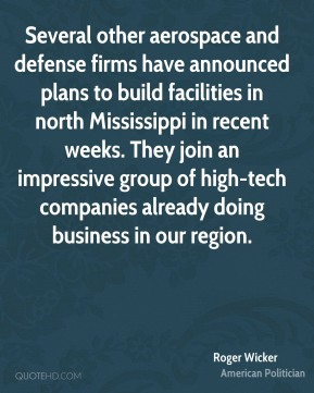 Roger Wicker - Several other aerospace and defense firms have announced plans to build facilities in north Mississippi in recent weeks. They join an impressive group of high-tech companies already doing business in our region.