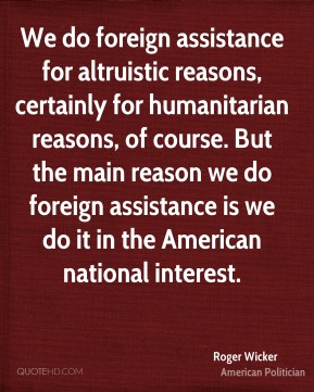 Roger Wicker - We do foreign assistance for altruistic reasons, certainly for humanitarian reasons, of course. But the main reason we do foreign assistance is we do it in the American national interest.
