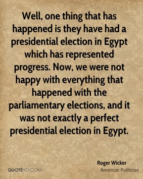 Well, one thing that has happened is they have had a presidential election in Egypt which has represented progress. Now, we were not happy with everything that happened with the parliamentary elections, and it was not exactly a perfect presidential election in Egypt.