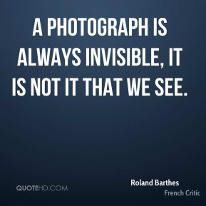 A photograph is always invisible, it is not it that we see.