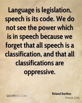Roland Barthes - Language is legislation, speech is its code. We do not see the power which is in speech because we forget that all speech is a classification, and that all classifications are oppressive.
