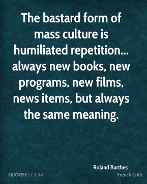The bastard form of mass culture is humiliated repetition... always new books, new programs, new films, news items, but always the same meaning.