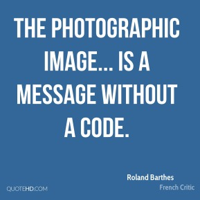 Roland Barthes - The photographic image... is a message without a code.