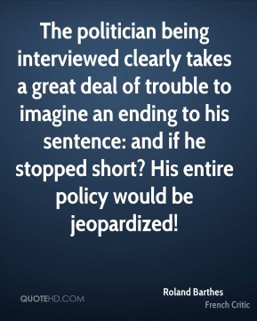 The politician being interviewed clearly takes a great deal of trouble to imagine an ending to his sentence: and if he stopped short? His entire policy would be jeopardized!