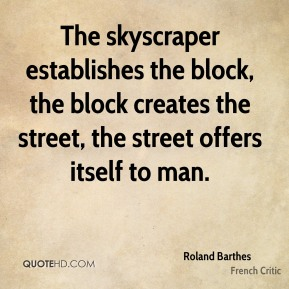 Roland Barthes - The skyscraper establishes the block, the block creates the street, the street offers itself to man.