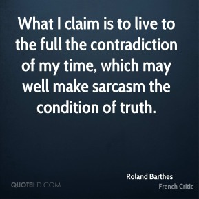 What I claim is to live to the full the contradiction of my time, which may well make sarcasm the condition of truth.