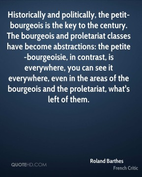 Historically and politically, the petit-bourgeois is the key to the century. The bourgeois and proletariat classes have become abstractions: the petite-bourgeoisie, in contrast, is everywhere, you can see it everywhere, even in the areas of the bourgeois and the proletariat, what's left of them.