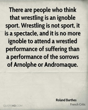 There are people who think that wrestling is an ignoble sport. Wrestling is not sport, it is a spectacle, and it is no more ignoble to attend a wrestled performance of suffering than a performance of the sorrows of Arnolphe or Andromaque.