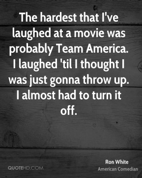 The hardest that I've laughed at a movie was probably Team America. I laughed 'til I thought I was just gonna throw up. I almost had to turn it off.