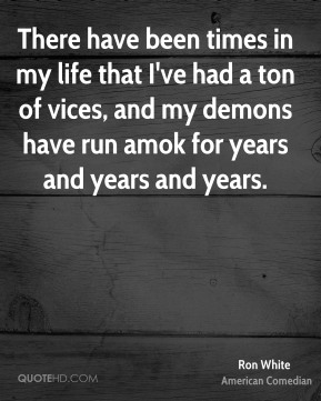 There have been times in my life that I've had a ton of vices, and my demons have run amok for years and years and years.