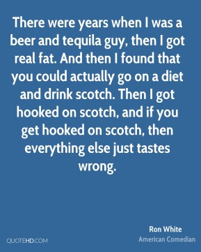 Ron White - There were years when I was a beer and tequila guy, then I got real fat. And then I found that you could actually go on a diet and drink scotch. Then I got hooked on scotch, and if you get hooked on scotch, then everything else just tastes wrong.