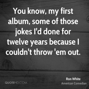 Ron White - You know, my first album, some of those jokes I'd done for twelve years because I couldn't throw 'em out.