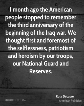 Rosa DeLauro - 1 month ago the American people stopped to remember the third anniversary of the beginning of the Iraq war. We thought first and foremost of the selflessness, patriotism and heroism by our troops, our National Guard and Reserves.