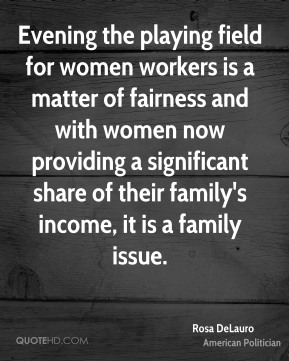 Rosa DeLauro - Evening the playing field for women workers is a matter of fairness and with women now providing a significant share of their family's income, it is a family issue.