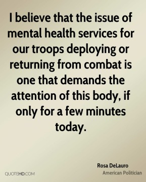 I believe that the issue of mental health services for our troops deploying or returning from combat is one that demands the attention of this body, if only for a few minutes today.