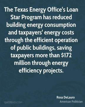 Rosa DeLauro - The Texas Energy Office's Loan Star Program has reduced building energy consumption and taxpayers' energy costs through the efficient operation of public buildings, saving taxpayers more than $172 million through energy efficiency projects.