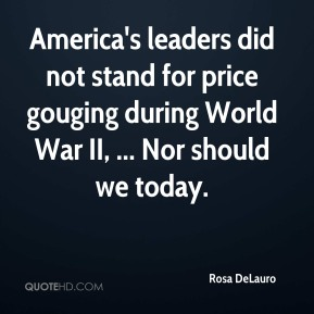 Rosa DeLauro  - America's leaders did not stand for price gouging during World War II, ... Nor should we today.
