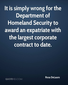 Rosa DeLauro  - It is simply wrong for the Department of Homeland Security to award an expatriate with the largest corporate contract to date.