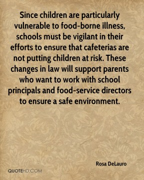 Rosa DeLauro  - Since children are particularly vulnerable to food-borne illness, schools must be vigilant in their efforts to ensure that cafeterias are not putting children at risk. These changes in law will support parents who want to work with school principals and food-service directors to ensure a safe environment.