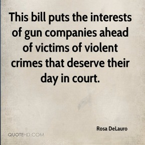 Rosa DeLauro  - This bill puts the interests of gun companies ahead of victims of violent crimes that deserve their day in court.
