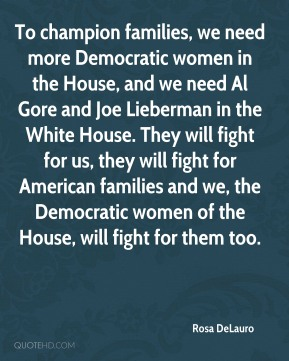 Rosa DeLauro  - To champion families, we need more Democratic women in the House, and we need Al Gore and Joe Lieberman in the White House. They will fight for us, they will fight for American families and we, the Democratic women of the House, will fight for them too.