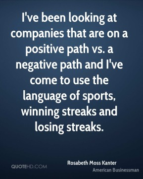 I've been looking at companies that are on a positive path vs. a negative path and I've come to use the language of sports, winning streaks and losing streaks.