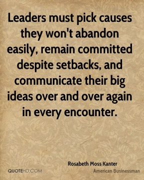 Rosabeth Moss Kanter - Leaders must pick causes they won't abandon easily, remain committed despite setbacks, and communicate their big ideas over and over again in every encounter.