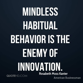 Rosabeth Moss Kanter - Mindless habitual behavior is the enemy of innovation.