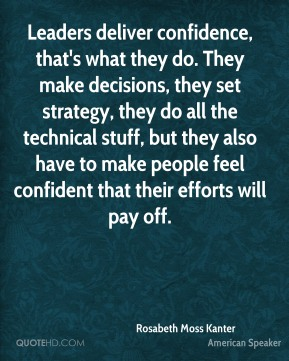Leaders deliver confidence, that's what they do. They make decisions, they set strategy, they do all the technical stuff, but they also have to make people feel confident that their efforts will pay off.