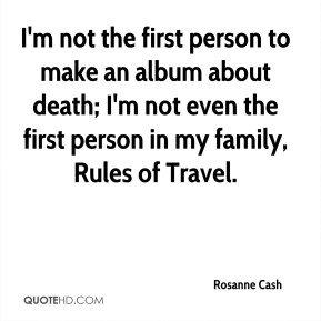 Rosanne Cash  - I'm not the first person to make an album about death; I'm not even the first person in my family, Rules of Travel.