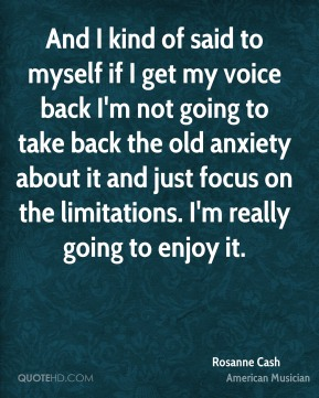 And I kind of said to myself if I get my voice back I'm not going to take back the old anxiety about it and just focus on the limitations. I'm really going to enjoy it.
