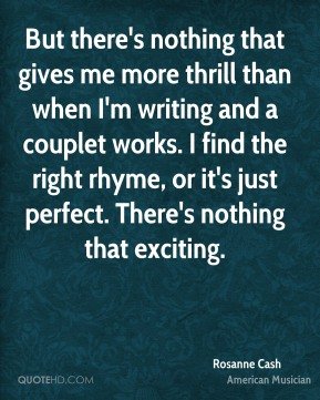 But there's nothing that gives me more thrill than when I'm writing and a couplet works. I find the right rhyme, or it's just perfect. There's nothing that exciting.