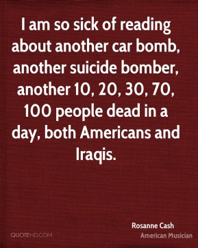 I am so sick of reading about another car bomb, another suicide bomber, another 10, 20, 30, 70, 100 people dead in a day, both Americans and Iraqis.
