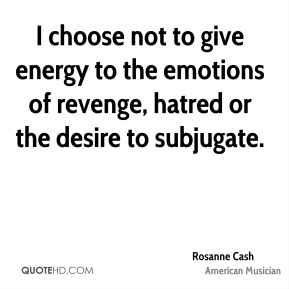 I choose not to give energy to the emotions of revenge, hatred or the desire to subjugate.