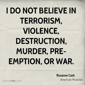 I do not believe in terrorism, violence, destruction, murder, pre-emption, or War.