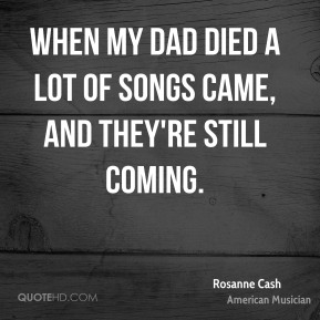 Rosanne Cash - When my dad died a lot of songs came, and they're still coming.