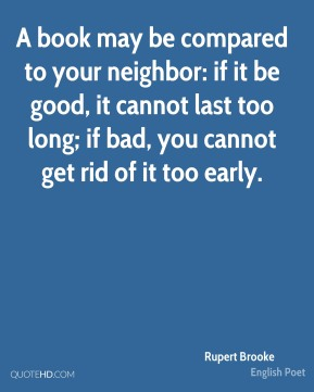 Rupert Brooke - A book may be compared to your neighbor: if it be good, it cannot last too long; if bad, you cannot get rid of it too early.